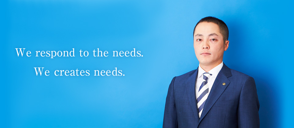 We respond to the needs. We creates needs.